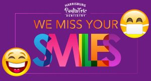 We Miss Your Smiles at Harrisburg Pediatric Dentistry